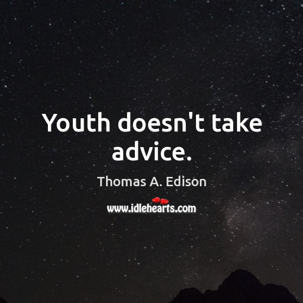 Youth doesn't take advice. Thomas A. Edison Picture Quote