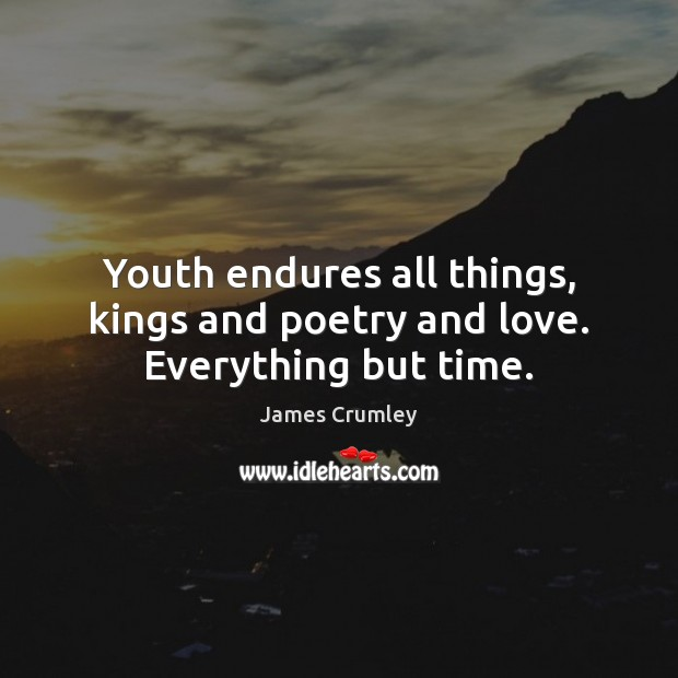 Youth endures all things, kings and poetry and love. Everything but time. Image