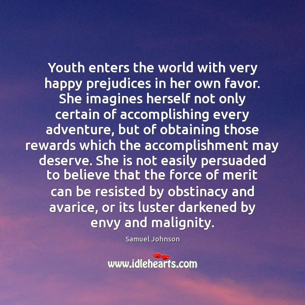 Youth enters the world with very happy prejudices in her own favor. Samuel Johnson Picture Quote