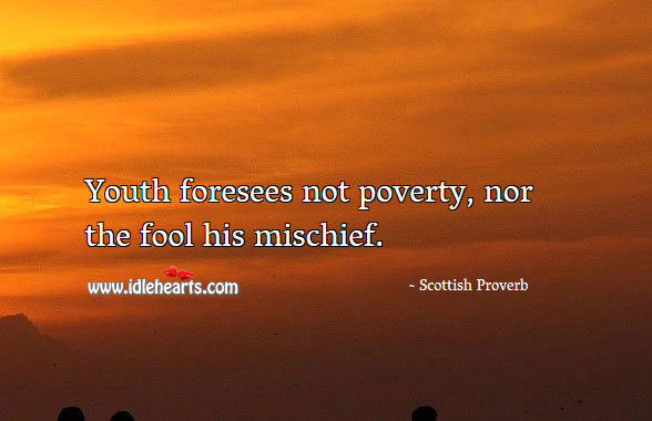 Youth foresees not poverty, nor the fool his mischief. Image