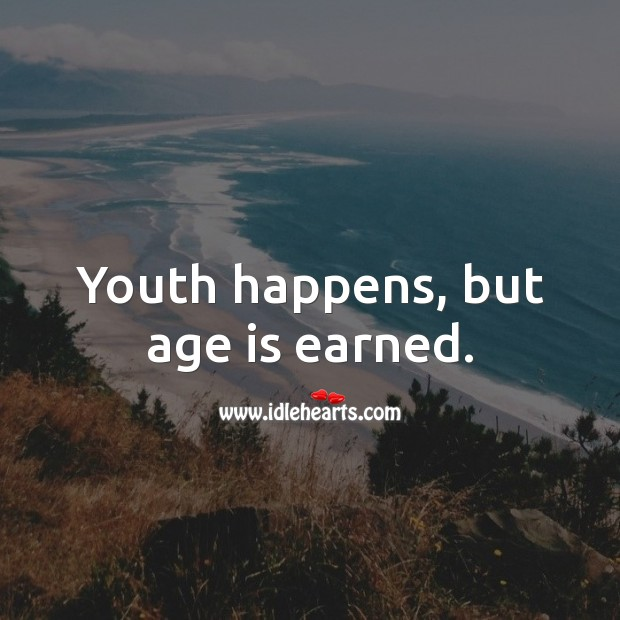 Youth happens, but age is earned. Inspirational Birthday Messages Image