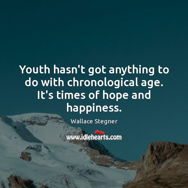 Youth hasn't got anything to do with chronological age. It's times of hope and happiness. Image