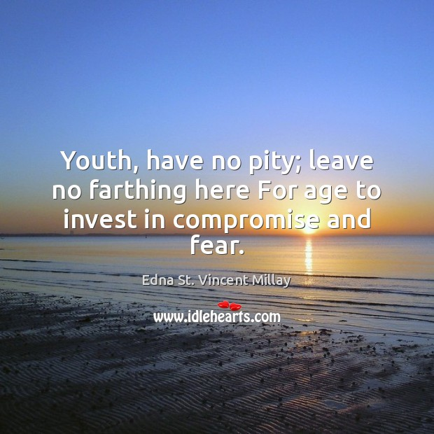 Youth, have no pity; leave no farthing here For age to invest in compromise and fear. Edna St. Vincent Millay Picture Quote