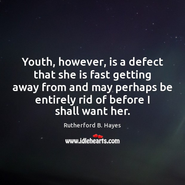Youth, however, is a defect that she is fast getting away from Rutherford B. Hayes Picture Quote
