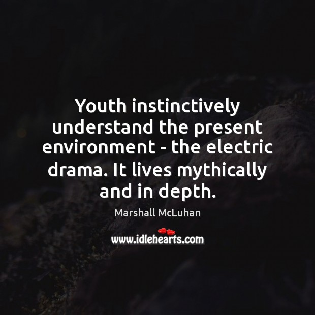 Youth instinctively understand the present environment – the electric drama. It lives Image