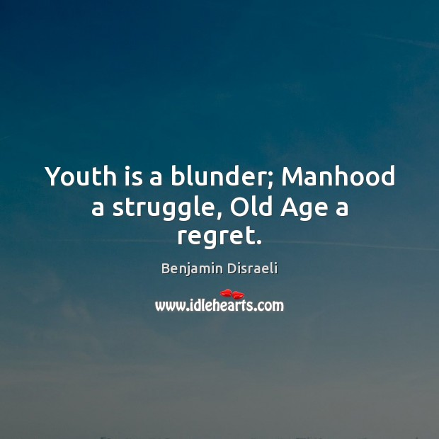 Youth is a blunder; Manhood a struggle, Old Age a regret. Benjamin Disraeli Picture Quote
