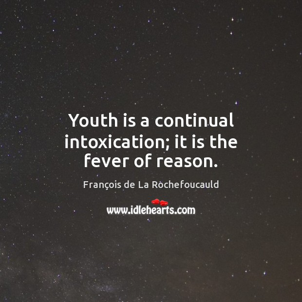 Image, Youth is a continual intoxication; it is the fever of reason.