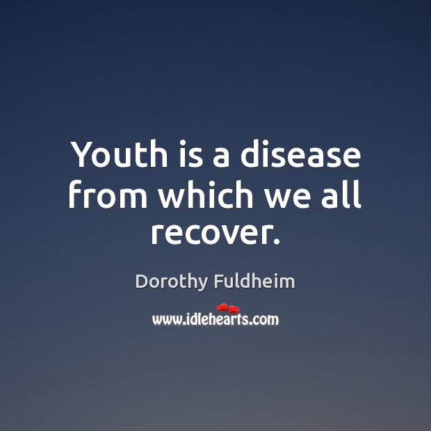 Image, Youth is a disease from which we all recover.