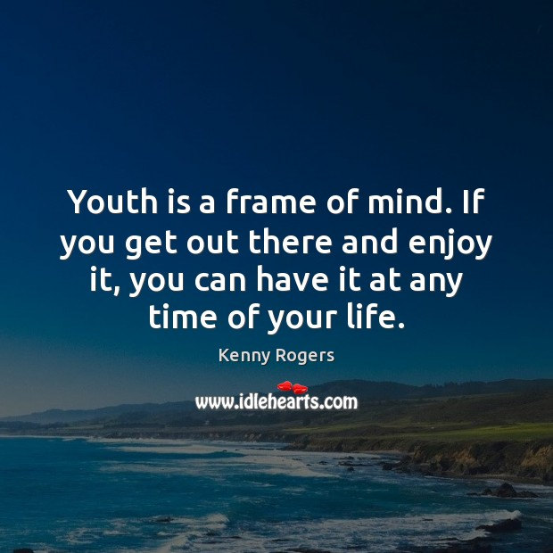 Image, Youth is a frame of mind. If you get out there and