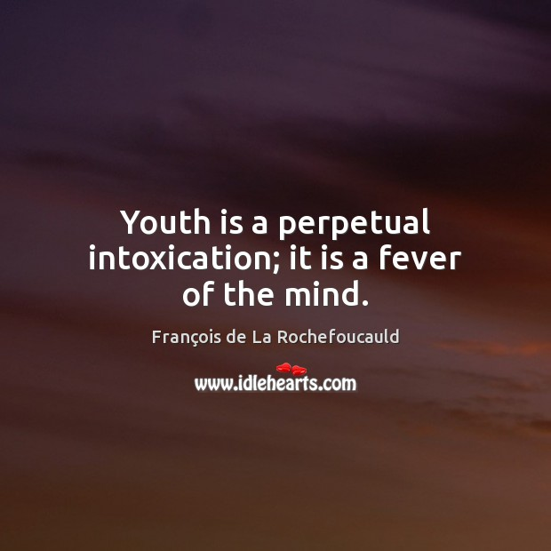 Image, Youth is a perpetual intoxication; it is a fever of the mind.