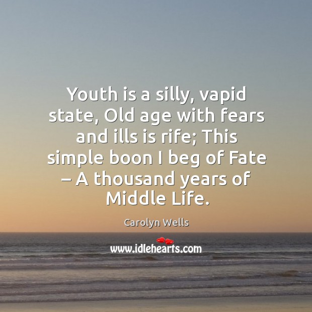 Youth is a silly, vapid state, old age with fears and ills is rife; this simple boon I beg of fate – a thousand years of middle life. Image