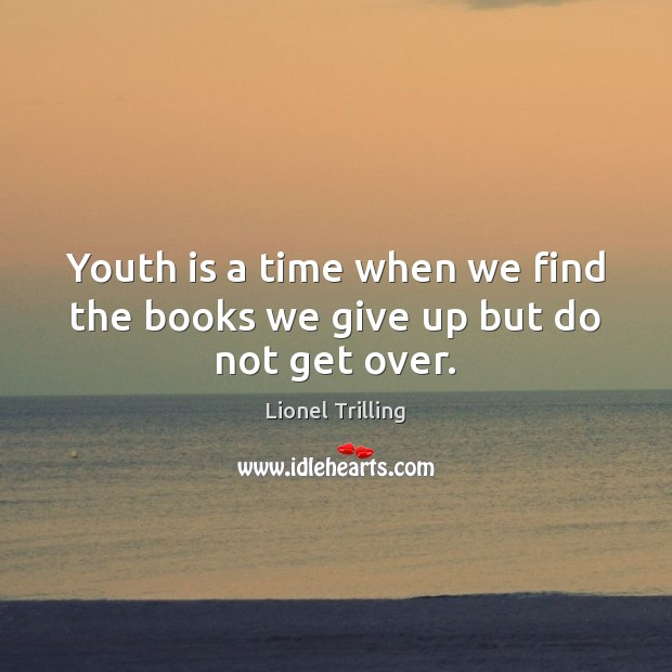 Image, Youth is a time when we find the books we give up but do not get over.