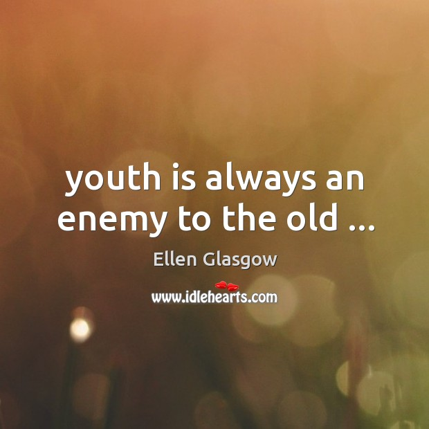 Image, Youth is always an enemy to the old …