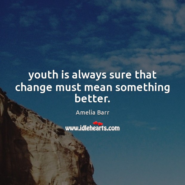 Youth is always sure that change must mean something better. Image