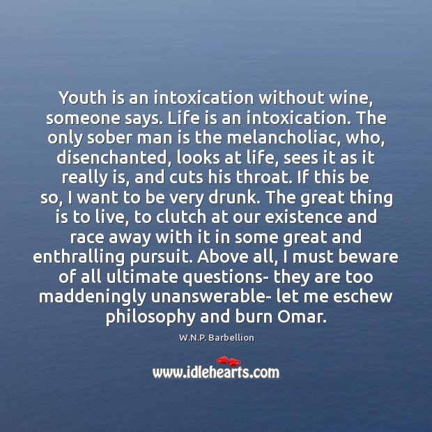 Youth is an intoxication without wine, someone says. Life is an intoxication. W.N.P. Barbellion Picture Quote
