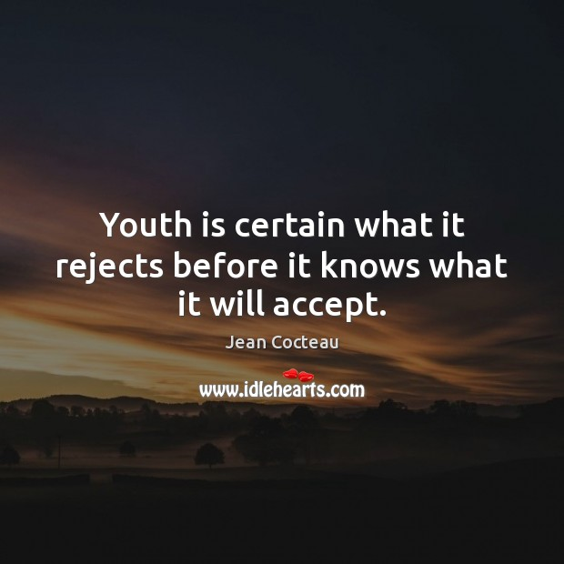 Youth is certain what it rejects before it knows what it will accept. Image