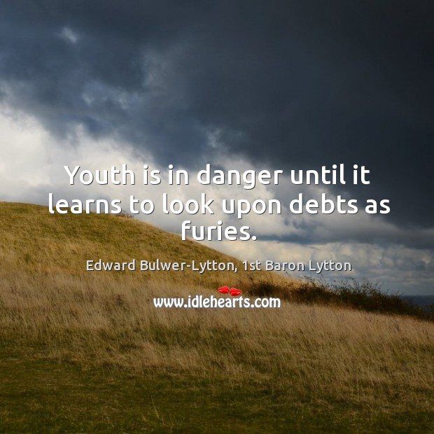 Image, Youth is in danger until it learns to look upon debts as furies.