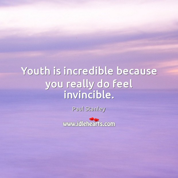 Youth is incredible because you really do feel invincible. Paul Stanley Picture Quote
