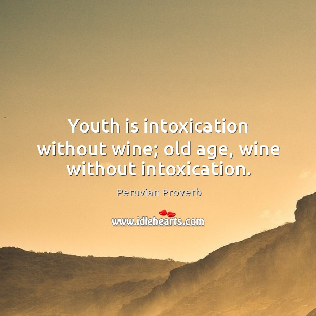 Youth is intoxication without wine; old age, wine without intoxication. Peruvian Proverbs Image
