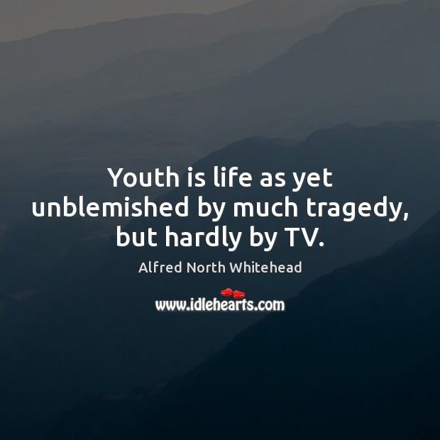 Youth is life as yet unblemished by much tragedy, but hardly by TV. Image