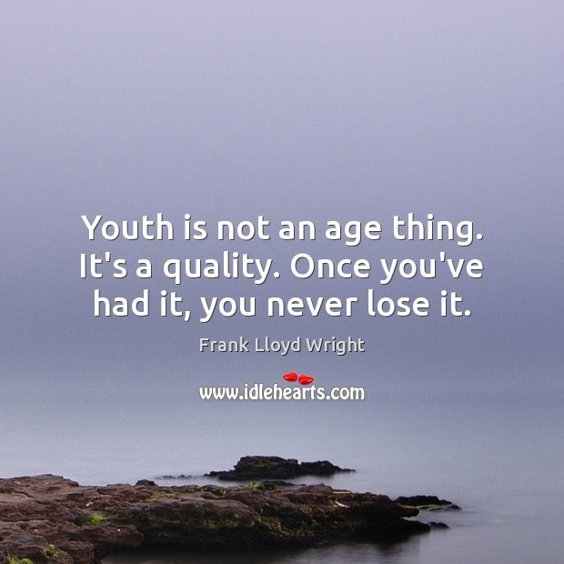 Youth is not an age thing. It's a quality. Once you've had it, you never lose it. Frank Lloyd Wright Picture Quote