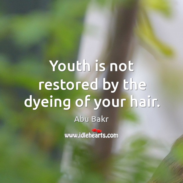Youth is not restored by the dyeing of your hair. Image