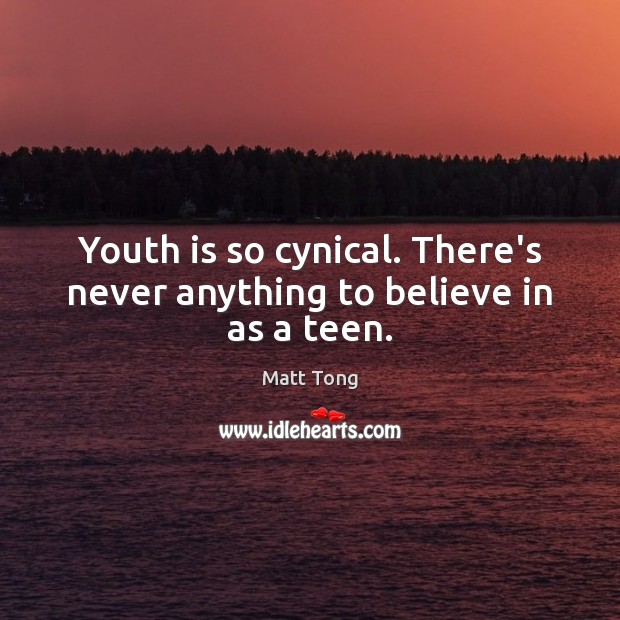 Youth is so cynical. There's never anything to believe in as a teen. Teen Quotes Image