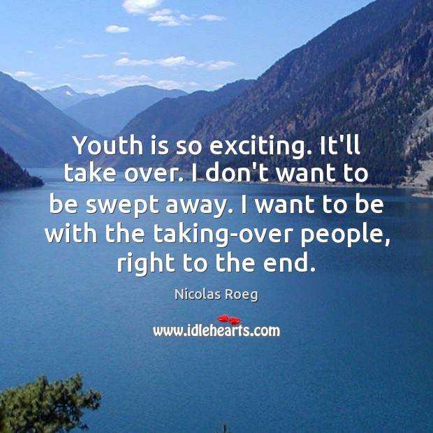 Youth is so exciting. It'll take over. I don't want to be Image