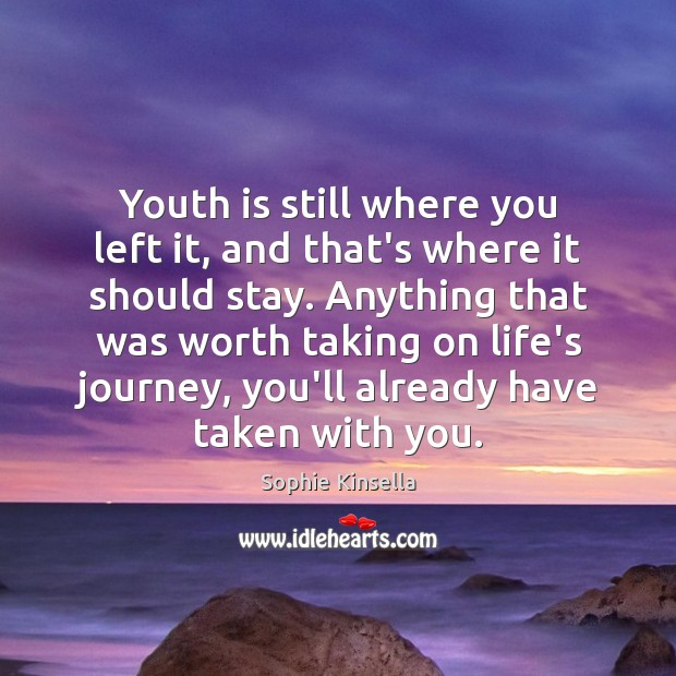 Youth is still where you left it, and that's where it should Sophie Kinsella Picture Quote