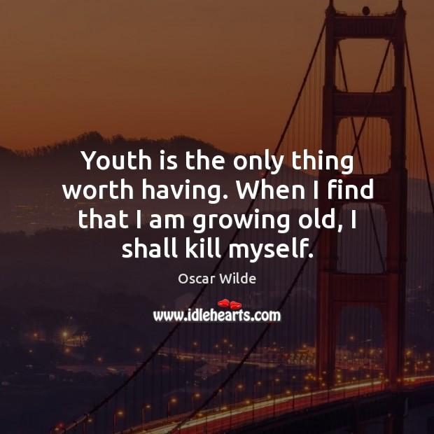 Image, Youth is the only thing worth having. When I find that I
