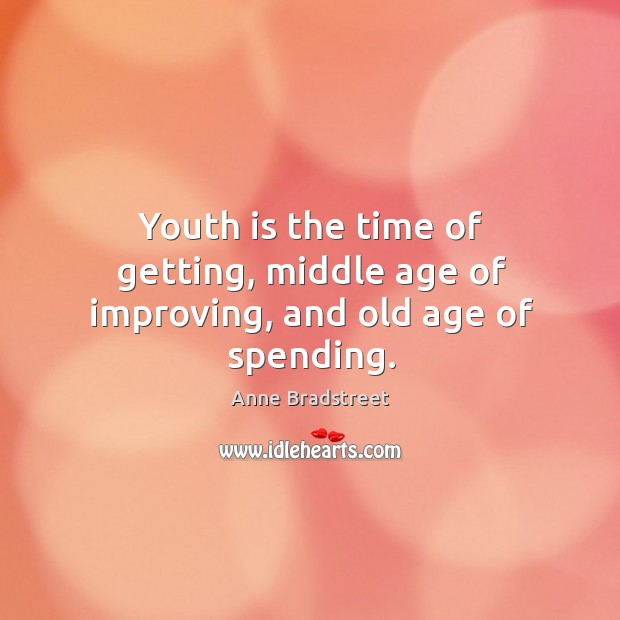 Youth is the time of getting, middle age of improving, and old age of spending. Image