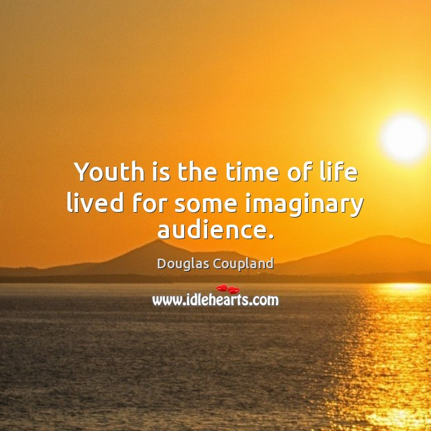 Image, Youth is the time of life lived for some imaginary audience.