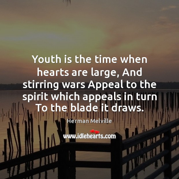 Youth is the time when hearts are large, And stirring wars Appeal Image