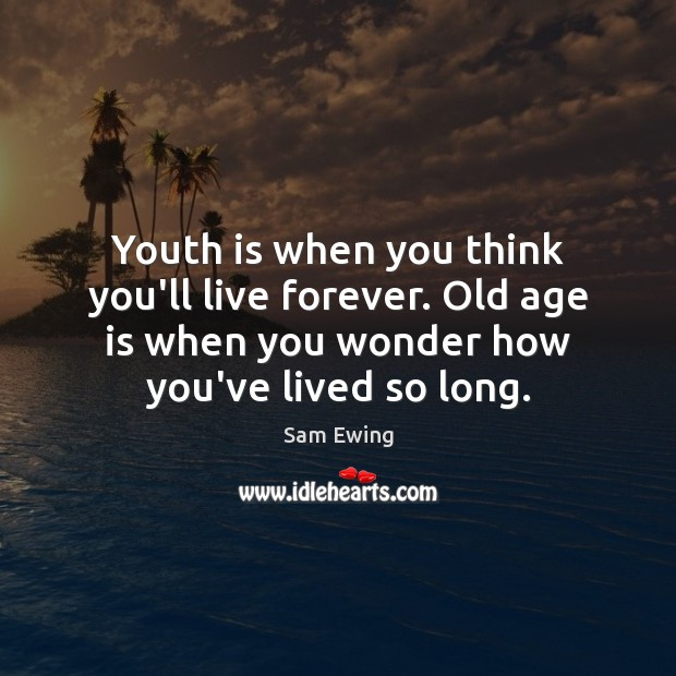 Image, Youth is when you think you'll live forever. Old age is when