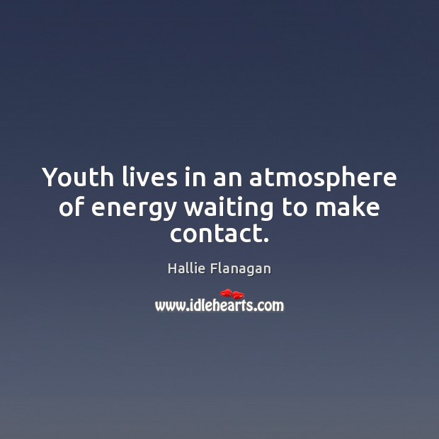 Youth lives in an atmosphere of energy waiting to make contact. Image