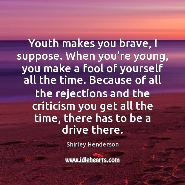 Youth makes you brave, I suppose. When you're young, you make a Image