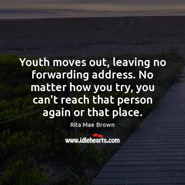 Youth moves out, leaving no forwarding address. No matter how you try, Rita Mae Brown Picture Quote