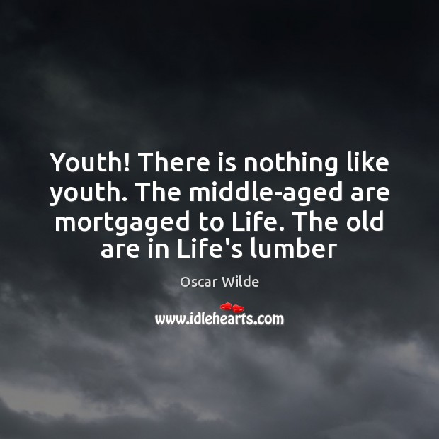 Youth! There is nothing like youth. The middle-aged are mortgaged to Life. Image