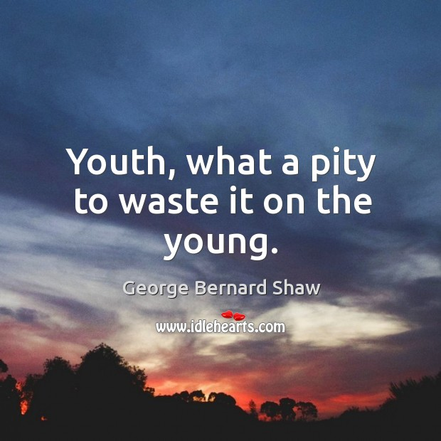 Youth, what a pity to waste it on the young. Image