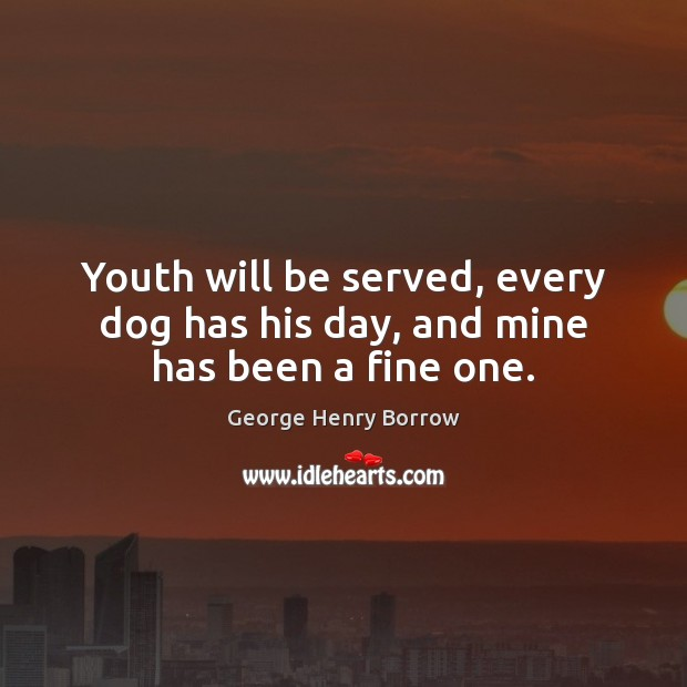 Youth will be served, every dog has his day, and mine has been a fine one. Image