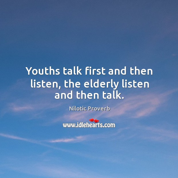 Youths talk first and then listen, the elderly listen and then talk. Nilotic Proverbs Image
