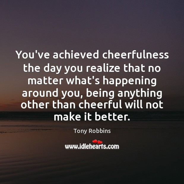 Image, You've achieved cheerfulness the day you realize that no matter what's happening