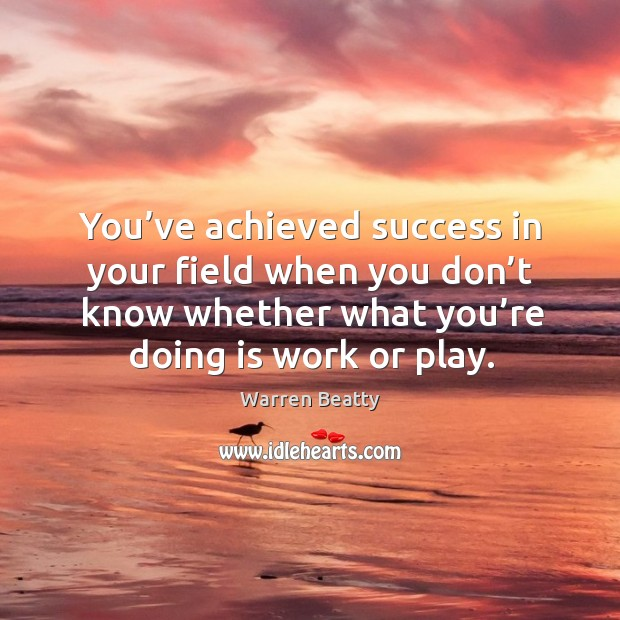 You've achieved success in your field when you don't know whether what you're doing is work or play. Image