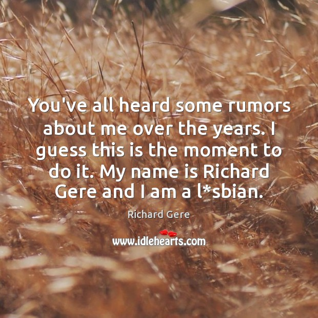 You've all heard some rumors about me over the years. I guess Richard Gere Picture Quote
