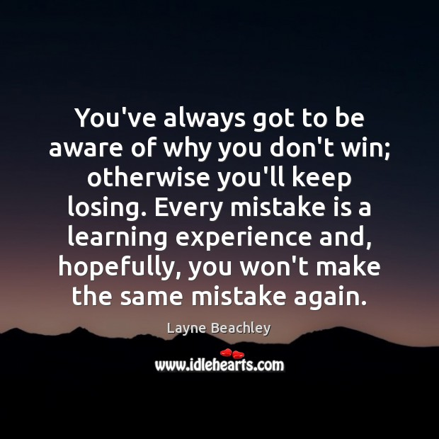 You've always got to be aware of why you don't win; otherwise Mistake Quotes Image