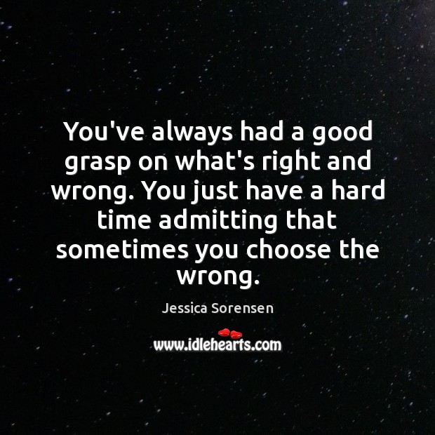 You've always had a good grasp on what's right and wrong. You Jessica Sorensen Picture Quote
