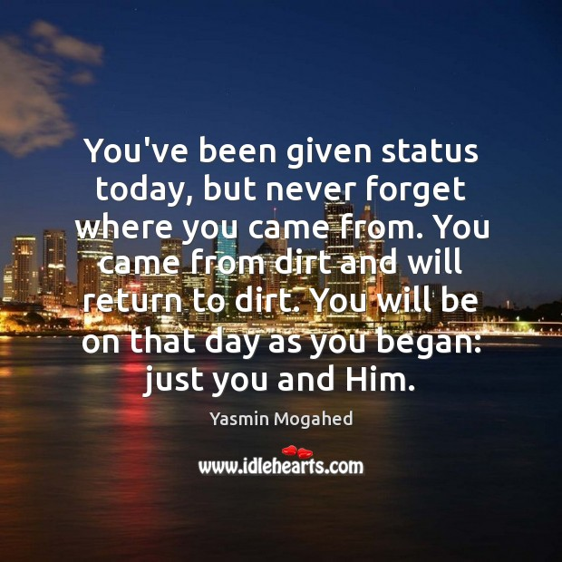 You've been given status today, but never forget where you came from. Yasmin Mogahed Picture Quote