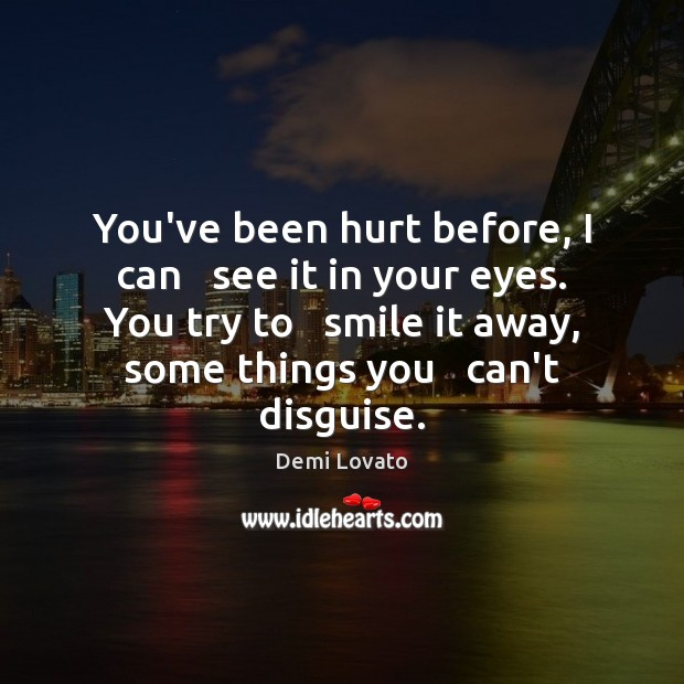 You've been hurt before, I can   see it in your eyes. You Demi Lovato Picture Quote