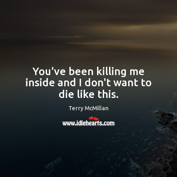 You've been killing me inside and I don't want to die like this. Image