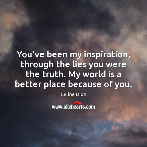 You've been my inspiration, through the lies you were the truth. My Celine Dion Picture Quote